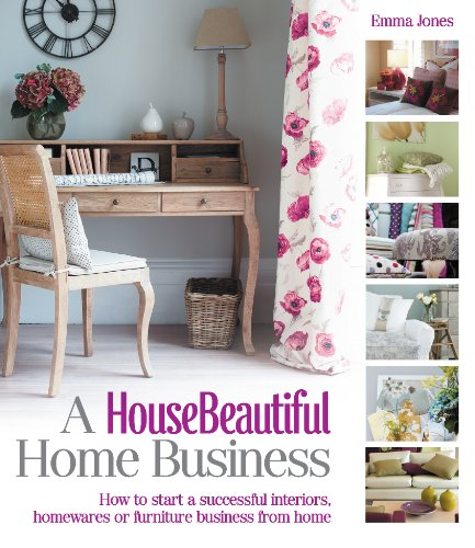 9781908003577: A House Beautiful Home Business: How to Start a Successful Interiors, Homewares or Furniture Business from Home (House Beautiful Series)