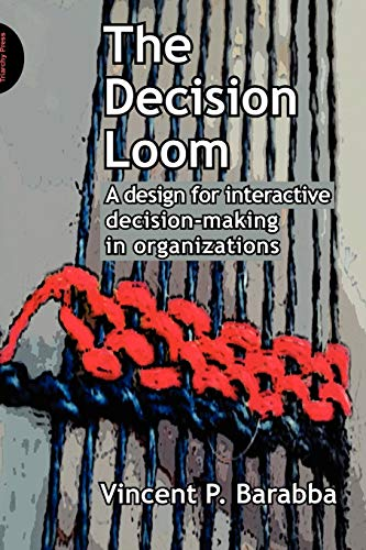 The Decision Loom: A Design for Interactive Decision-Making in Organizations: Barabba, Vincent