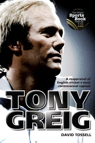 Tony Greig: A Reappraisal of English Cricket's Most Controversial Captain: Tossell, David