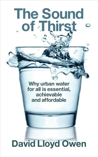 The Sound of Thirst: Why Urban Water for All Is Essential, Achievable and Affordable: Owen, David