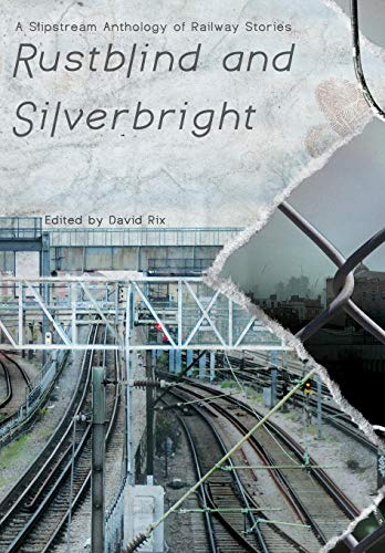 9781908125255: Rustblind and Silverbright - A Slipstream Anthology of Railway Stories