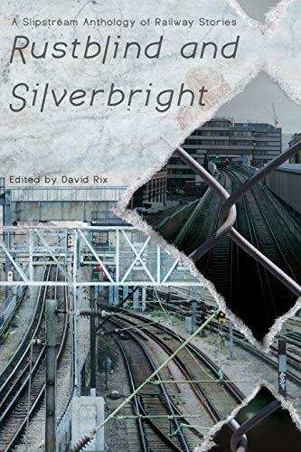 9781908125262: Rustblind and Silverbright - A Slipstream Anthology of Railway Stories
