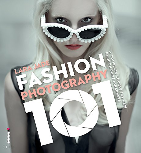 Fashion Photography 101: A Complete Course for the New Fashion Photographers: Lara Jade