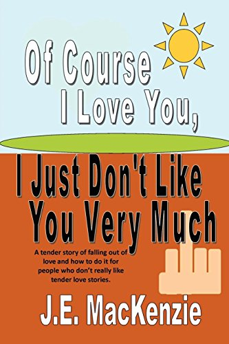 Of Course I Love You I Just Don't Like You Very Much: J. E. MacKenzie