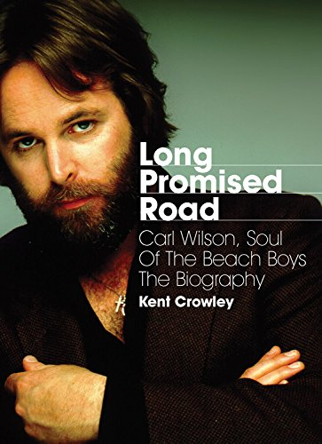 Long Promised Road: Carl Wilson, Soul of the Beach Boys - The Biography: Crowley, Kent