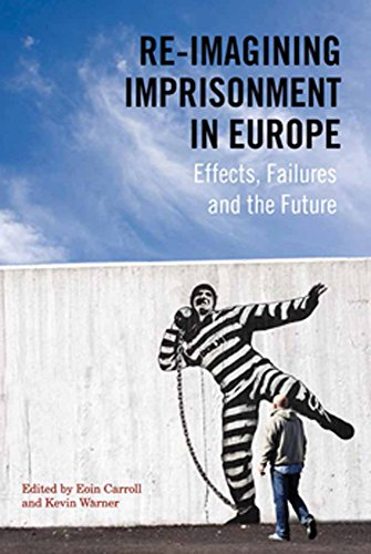 Re-Imagining Imprisonment in Europe: Effects, Failures and the Future (Paperback)