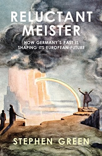 Reluctant Meister: How Germany's Past is Shaping Its European Future: Stephen Green
