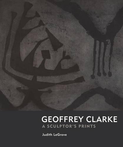 Geoffrey Clarke: Printmaker: A Sculptor's Prints: Judith LeGrove