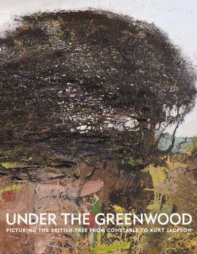 Under the Greenwood: Picturing the British Tree from Constable to Kurt Jackson: Anderson, Anne