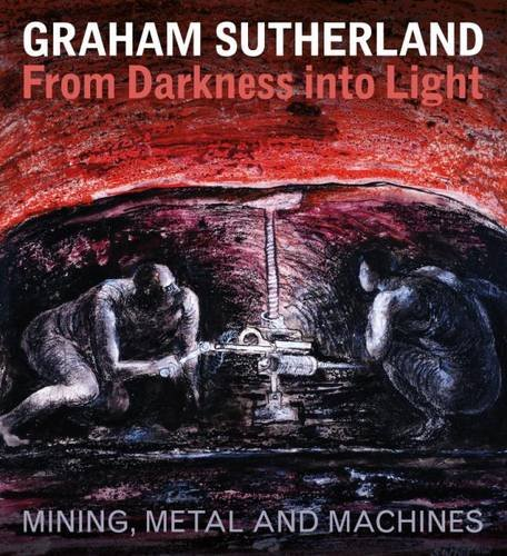Graham Sutherland: From Darkness Into Light: Mining, Metal and Machines: Gough, Paul; Moss, Sally; ...