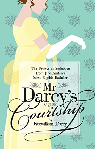 Mr Darcy's Guide to Courtship: The Secrets of Seduction from Jane Austen's Most Eligible ...