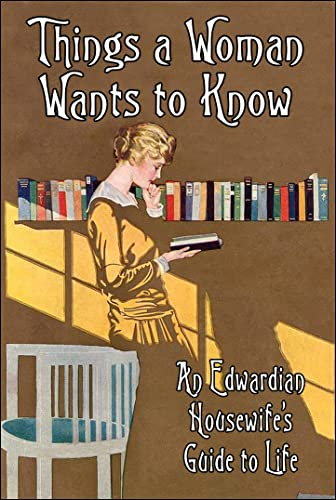 9781908402639: Things a Woman Wants to Know: An Edwardian Housewife's Guide to Life (Old House Projects)