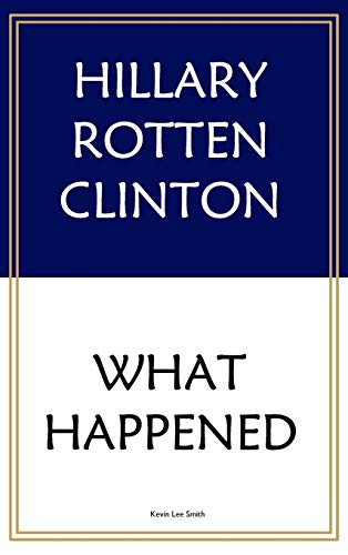 Hillary Rotten Clinton: What Happened: SMITH, KEVIN LEE