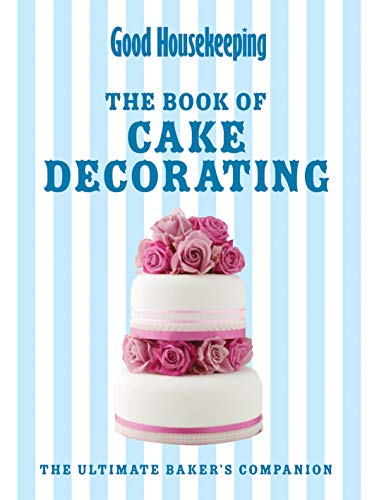 Good Housekeeping The Cake Decorating Book: The Ultimate Baker's Companion: Good Housekeeping ...