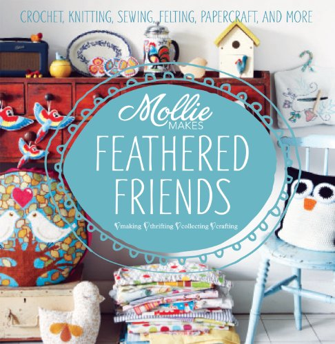 9781908449191: Mollie Makes: Feathered Friends: Crochet, knitting, sewing, felting, papercraft and more