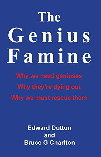 The Genius Famine: Why We Need Geniuses, Why They're Dying Out, Why We Must Rescue Them: Bruce...