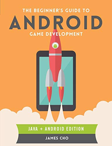 The Beginner's Guide to Android Game Development: Cho, James S.