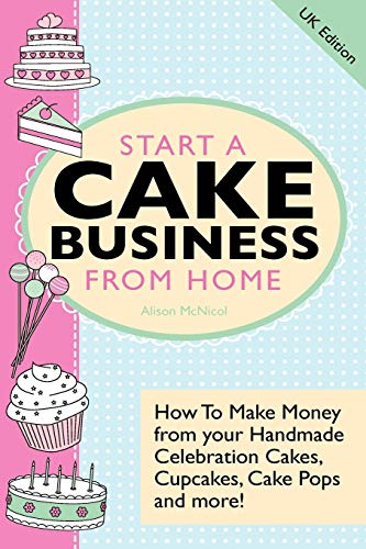 9781908707062: Start A Cake Business From Home: How To Make Money from your Handmade Celebration Cakes, Cupcakes, Cake Pops and more ! UK Edition.