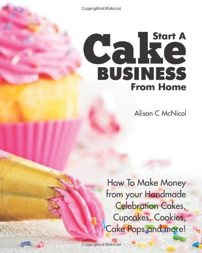 9781908707079: Start a Cake Business from Home: How to Make Money from Your Handmade Celebration Cakes, Cupcakes, Cookies, Cake Pops and More!
