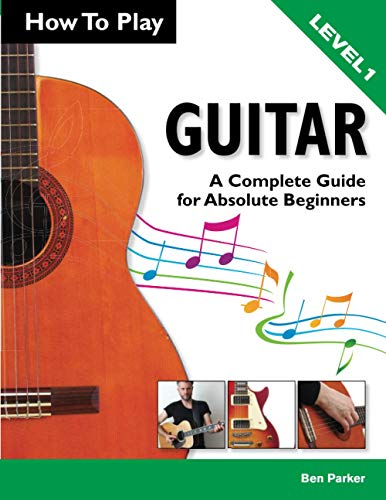 How To Play Guitar: A Complete Guide for Absolute Beginners - Level 1: Ben Parker
