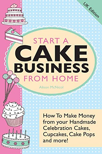 9781908707215: Start a Cake Business from Home - How to Make Money from Your Handmade Celebration Cakes, Cupcakes, Cake Pops and More! UK Edition.