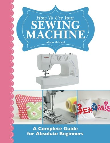How To Use Your Sewing Machine: A Complete Guide for Absolute Beginners 9781908707277 How To Use Your Sewing Machine: A Complete Guide for Absolute Beginners is the perfect introduction to using your sewing machine : With