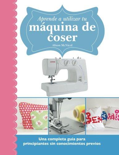 9781908707741: Aprende a utilizar tu máquina de coser: Una completa guía para principiantes sin conocimientos previos (Spanish Edition)