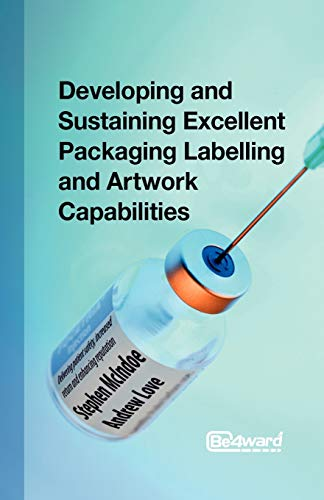 9781908746160: Developing and Sustaining Excellent Packaging Labelling and Artwork Capabilities: Delivering patient safety, increased return and enhancing reputation