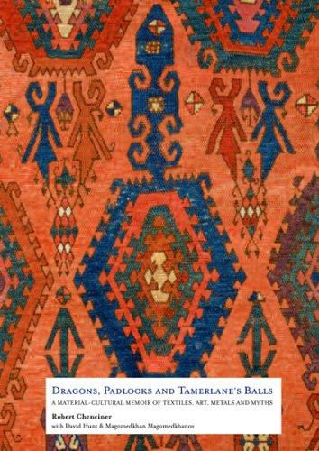 Dragons, Padlocks and Tamerlane s Balls: A Material Cultural Memoir of Textiles, Art, Metals and ...