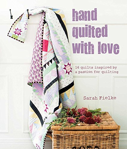 Hand Quilted with Love: Patchwork Projects Inspired by a Passion for Quilting: Fielke, Sarah
