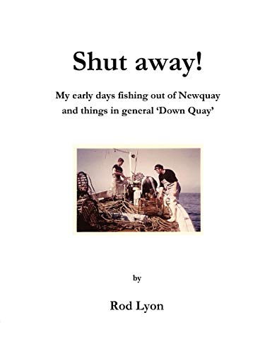 Shut Away: My Early Days Fishing out of Newquay and Things in General Down Quay: Rod Lyon
