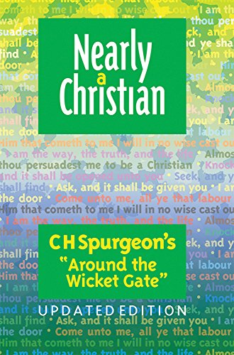 Nearly a Christian: Updated Edition of Around the Wicket Gate: C H Spurgeon