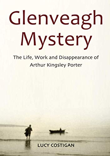 9781908928115: Glenveagh Mystery: The Life, Work and Disappearance of Arthur Kingsley Porter