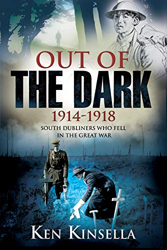Out of the Dark, 1914-1918: South Dubliners Who Fell in the Great War: Ken Kinsella