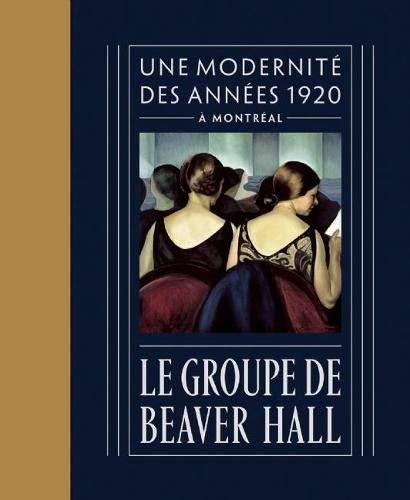 Le Groupe de Beaver Hall: Une Modernite Des Annees 1920 a Montreal (Hardcover): Jacques Des Rochers