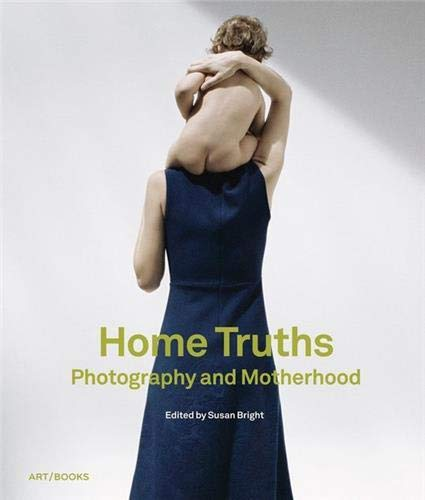 Home Truths: Photography and Motherhood: Bright, Susan; Chapman, Stephanie; Johnstone, Nick