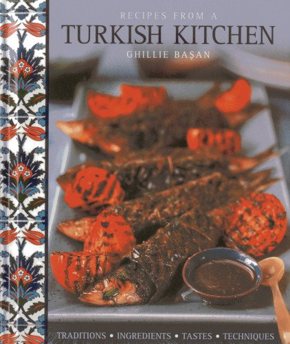Recipes from a Turkish Kitchen: Traditions, Ingredients, Tastes, Techniques: Basan, Ghillie