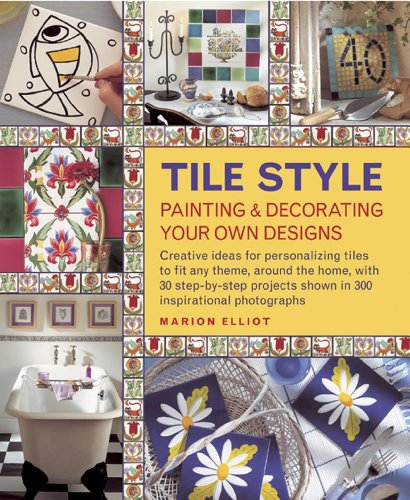 Tile Style: Painting & Decorating Your Own Designs: Creative Ideas for Personalizing Tiles to ...