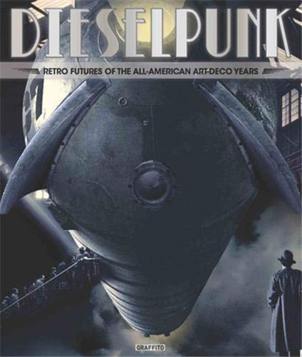 Dieselpunk: Retro Futures of the All-American Art Deco Years: Tome Wilson