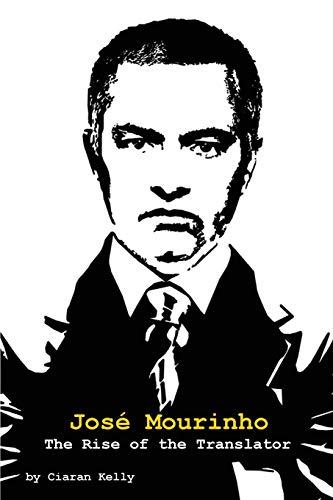 Jose Mourinho: The Rise of the Translator: Ciaran Kelly