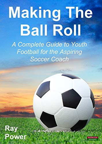 Making the Ball Roll: A Complete Guide to Youth Football for the Aspiring Soccer Coach: Power, Ray