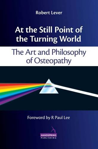 9781909141056: At the Still Point of the Turning World: The Art and Philosophy of Osteopathy