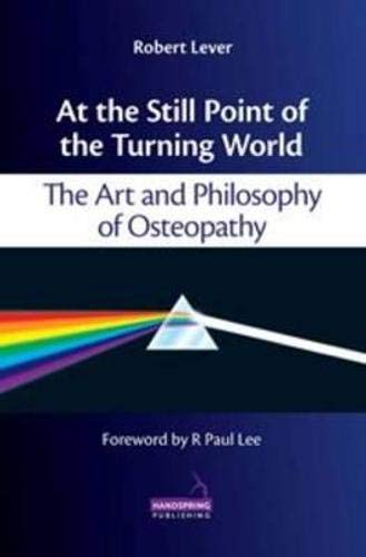 9781909141063: At the Still Point of the Turning World: The Art and Philosophy of Osteopathy
