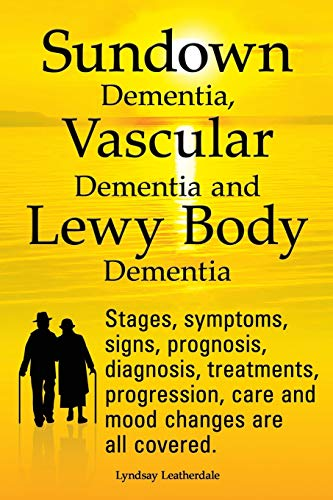 9781909151321: Sundown Dementia, Vascular Dementia and Lewy Body Dementia Explained. Stages, Symptoms, Signs, Prognosis, Diagnosis, Treatments, Progression, Care and