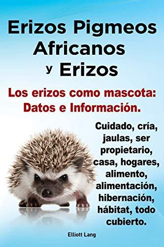 9781909151802: Erizos Pigmeos Africanos y Erizos. Los Erizos Como Mascota: Datos E Informacion.Cuidado, Cria, Jaulas, Ser Propietario, Casa, Hogares, Alimento, Alime (Spanish Edition)