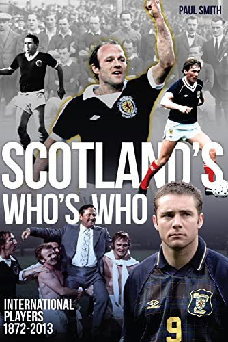 Scotland's Who's Who: The Who's Who of Scottish International Footballers 1872-2013:...