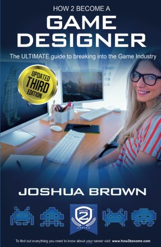 How To Become A Game Designer: 1 1: The Ultimate Guide to Breaking into the Game Industry (...