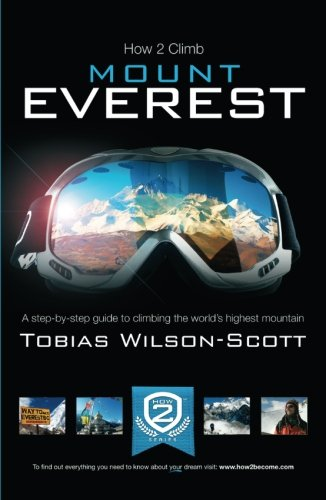 How To Climb Mount Everest - A step-by-step guiding to climbing the world's highest mountain: ...