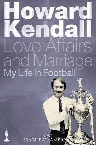 9781909245136: Howard Kendall (1987: League Champions) : Love Affairs and Marriage - My Life in Football