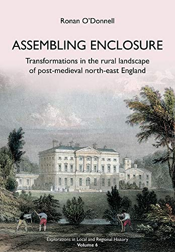 Assembling Enclosure: Transformations in the Rural Landscape of Post-Medieval North-East England (...